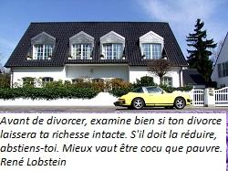 Avant de divorcer, examine bien si ton divorce laissera ta richesse intacte. S'il doit la réduire, abstiens-toi. Mieux vaut être cocu que pauvre. - René Lobstein -