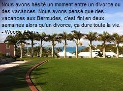 Nous avons hésité un moment entre un divorce ou des vacances. Nous avons pensé que des vacances aux Bermudes, c'est fini en deux semaines alors qu'un divorce, ça dure toute la vie. - Woody Allen -